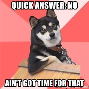 Cool Dog - quick answer: NO ain't got time for that