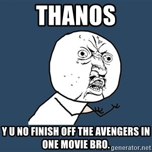 Y U No - Thanos Y u no finish off the avengers in one movie bro.