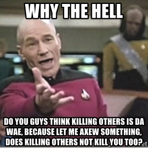 star trek wtf - Why the hell Do you guys think killing others is da wae, because let me axew something, does killing others not kill you too?