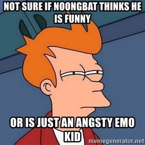 Futurama Fry - Not sure if noongbat thinks he is funny Or is just an angsty emo kid
