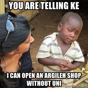 Skeptical 3rd World Kid - YOU ARE TELLING KE  I can open an Argileh shop without uni