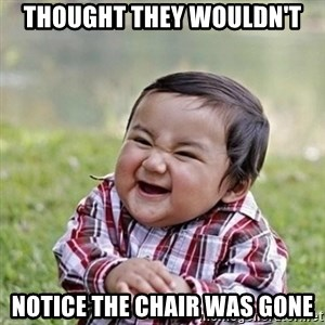 Niño Malvado - Evil Toddler - Thought they wouldn't notice the chair was gone