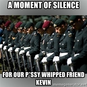 Moment Of Silence - A MOMENT OF SILENCE FOR OUR P*SSY WHIPPED FRIEND KEVIN