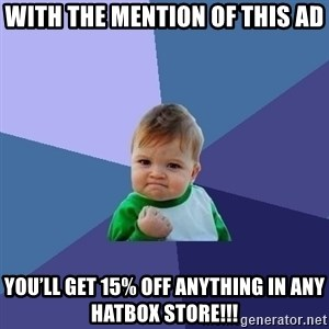 Success Kid - With the mention of this ad You'll get 15% off anything in any HatBox store!!!