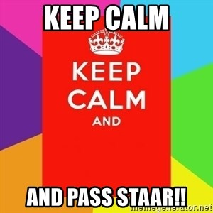 Keep calm and - Keep Calm And pass STAAR!!