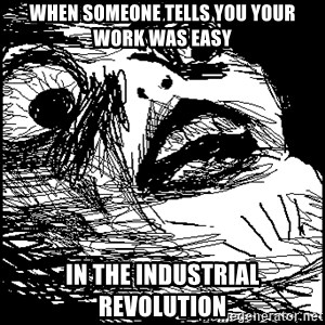 Surprised Chin - when someone tells you your work was easy in the industrial revolution