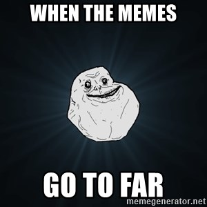 Forever Alone - when the memes go to far