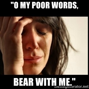 "First World Problems - ""O my poor words, bear with me."""