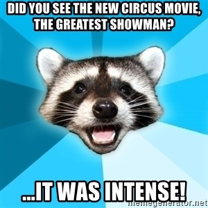 Lame Pun Coon - Did you see the new circus movie, The Greatest Showman? ...it was intense!
