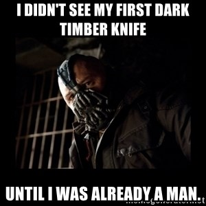 Bane Meme - I didn't see my first Dark Timber Knife  Until I was already a man.