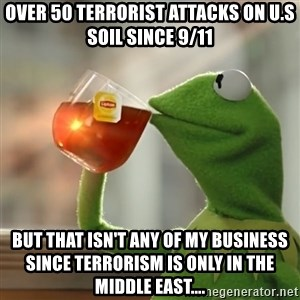 Kermit The Frog Drinking Tea - Over 50 terrorist attacks on U.S Soil since 9/11 But that isn't any of my business since terrorism is only in the middle east....