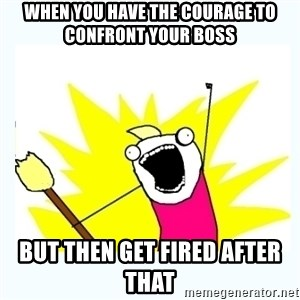 All the things - When you have the courage to confront your boss But then get fired after that