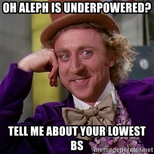 Willy Wonka - Oh aleph is underpowered? Tell me about your lowest BS