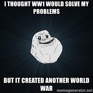 Forever Alone - i thought WW1 would solve my problems But it created another world war