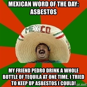 Successful Mexican - Mexican Word of the Day: Asbestos My friend Pedro drink a whole bottle of tequila at one time. I tried to keep up asbestos I could!