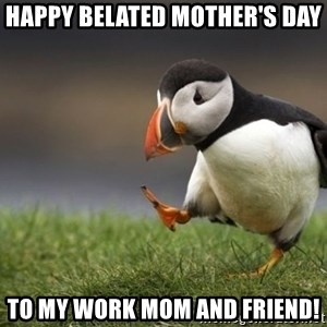 Unpopular Opinion Puffin - HAPPY BELATED MOTHER'S DAY  TO MY WORK MOM AND FRIEND!