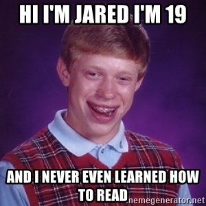 Bad Luck Brian - Hi I'm Jared I'm 19 and I never even learned how to read