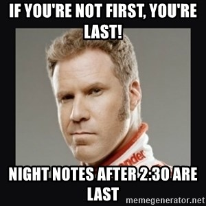 ricky bobby  - If you're not first, you're last! night notes after 2:30 are last