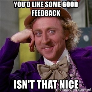 Willy Wonka - You'd like some good feedback isn't that nice