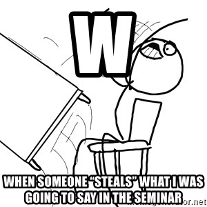 """Desk Flip Rage Guy - W When someone """"steals"""" what I was going to say in the Seminar"""