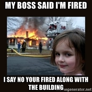 burning house girl - my boss said i'm fired i say no your fired along with the building
