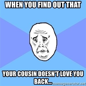 Okay Guy - when you find out that your cousin doesn't love you back...