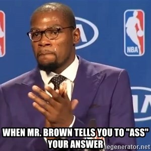 "KD you the real mvp f - When Mr. Brown tells you to ""Ass"" your answer"