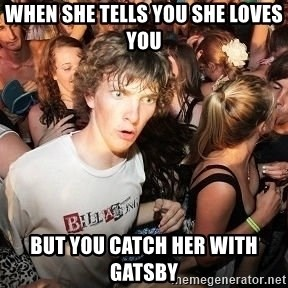 Sudden Realization Ralph - when she tells you she loves you  but you catch her with gatsby