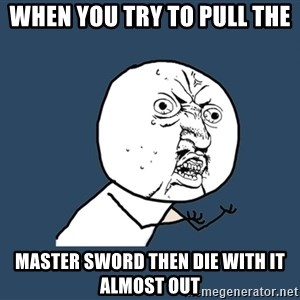 Y U No - when you try to pull the  master sword then die with it almost out
