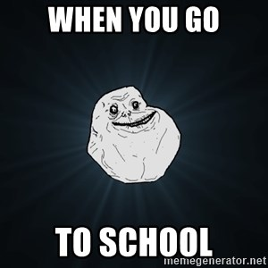Forever Alone - when you go to school