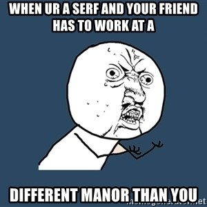 Y U No - when ur a serf and your friend has to work at a different manor than you