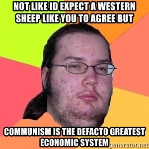 Butthurt Dweller - not like id expect a western sheep like you to agree but communism is the defacto greatest economic system