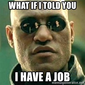 what if i told you matri - What if I told you I have a job
