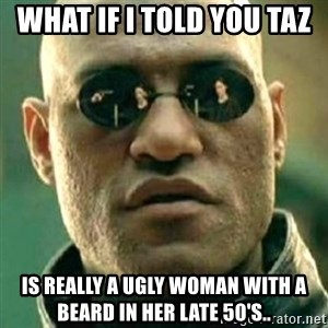 what if i told you matri - What if i told you taz  Is really a ugly woman with a beard in her late 50's..
