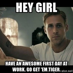 ryan gosling hey girl - hey girl have an awesome first day at work. go get 'em tiger.