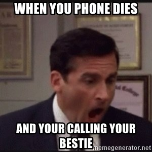 michael scott yelling NO - When you phone dies And your calling your bestie