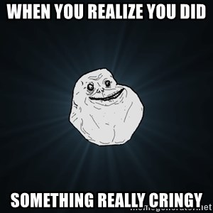 Forever Alone - when you realize you did  something really cringy
