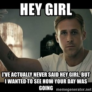 ryan gosling hey girl - Hey Girl I've actually never said hey girl, but I wanted to see how your day was going