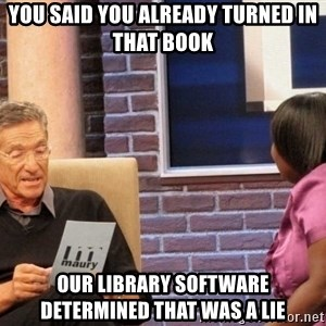 Maury Lie Detector - You said you already turned in that book our library software determined that was a lie