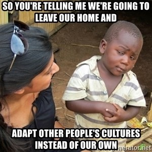 Skeptical 3rd World Kid - so you're telling me we're going to leave our home and adapt other people's cultures instead of our own