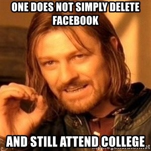 One Does Not Simply - one does not simply delete facebook and still attend college