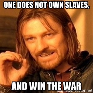 One Does Not Simply - one does not own slaves, and win the war