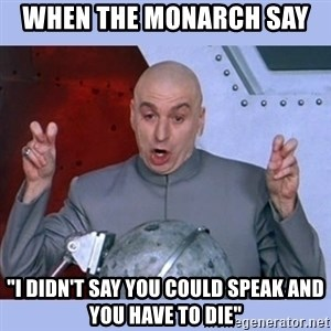 "Dr Evil meme - When the monarch say   ""I didn't say you could speak and you have to die"""