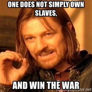 One Does Not Simply - one does not simply own slaves,  and win the war
