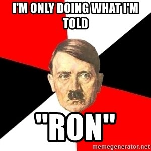 Advice Hitler - i'm only doing what i'm told  ''ron''