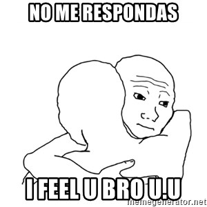 I know that feel bro blank - No me respondas I feel U Bro u.u