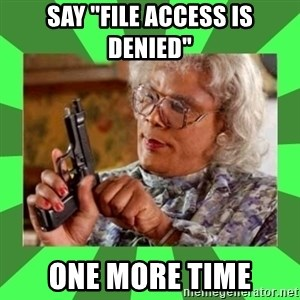"Madea - SAY ""FILE ACCESS IS DENIED"" ONE MORE TIME"