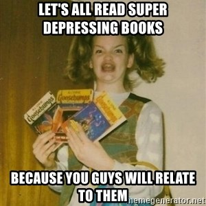 ketoermahgerd - Let's all read super depressing books Because you guys will relate to them