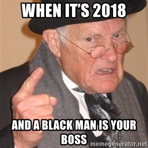 Angry Old Man - When it's 2018 And a black man is your boss