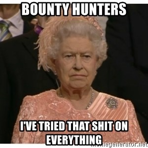 Unimpressed Queen - Bounty Hunters I've tried that shit on everything